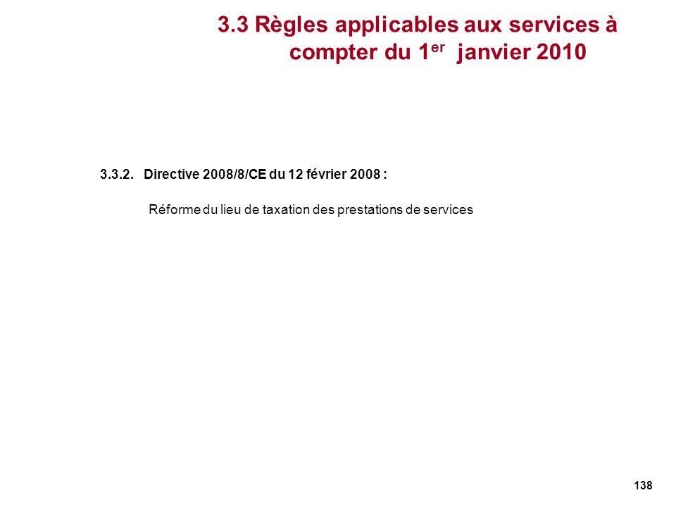 138 3.3.2. Directive 2008/8/CE du 12 février 2008 : Réforme du lieu de taxation des prestations de services 3.3 Règles applicables aux services à comp