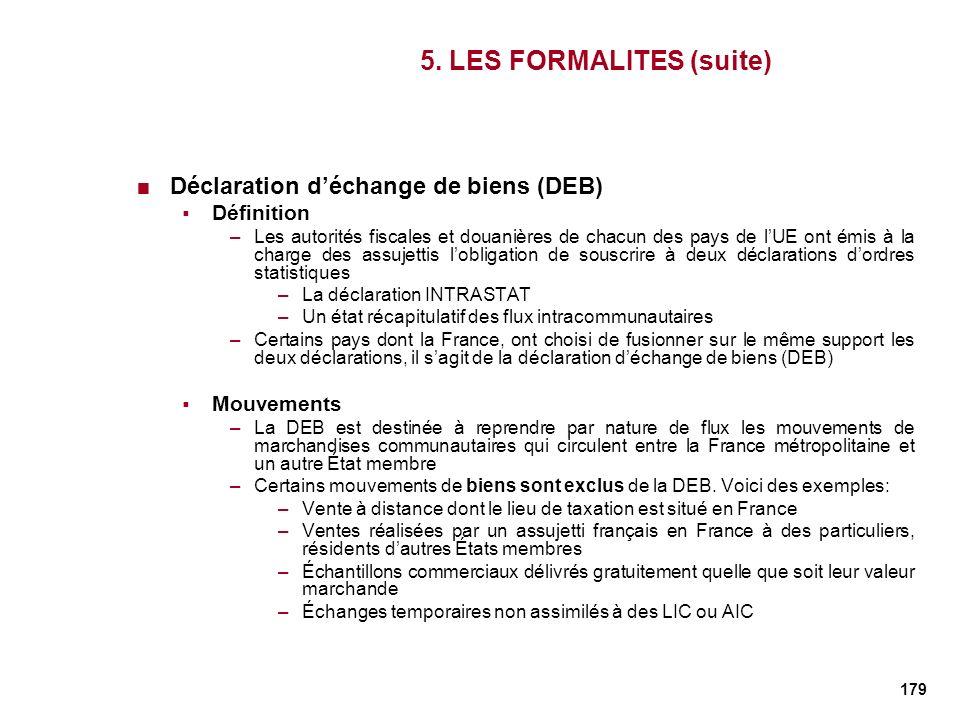 179 5. LES FORMALITES (suite) Déclaration déchange de biens (DEB) Définition –Les autorités fiscales et douanières de chacun des pays de lUE ont émis