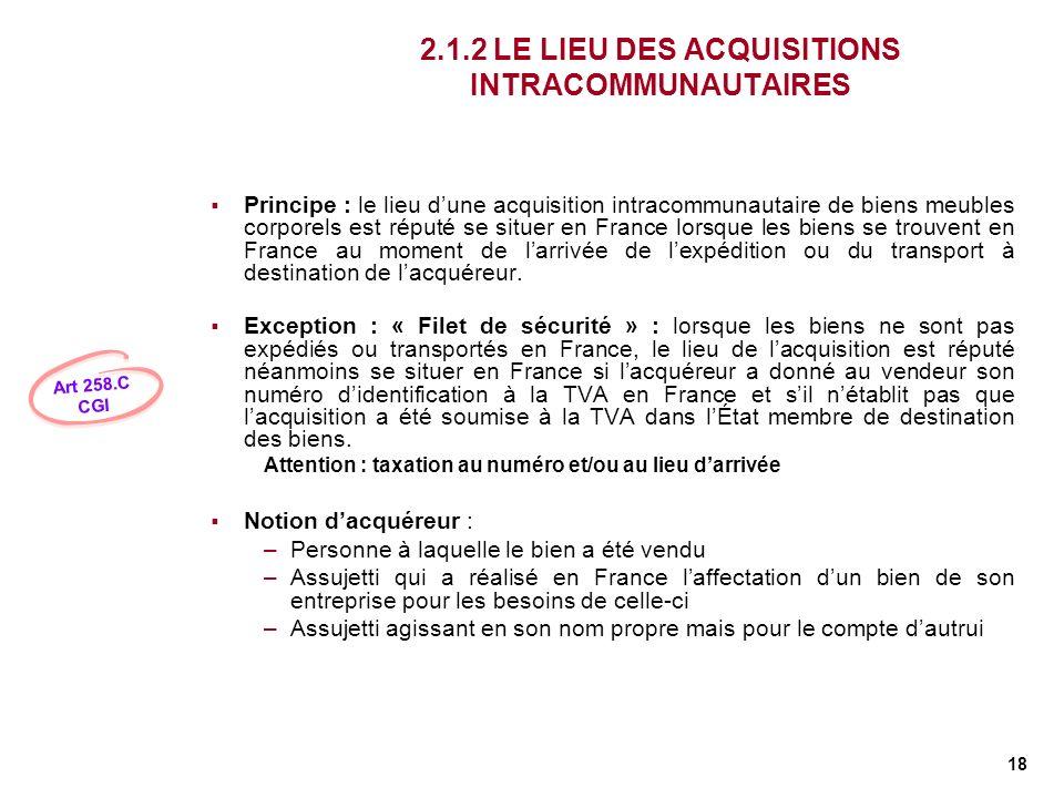 18 2.1.2 LE LIEU DES ACQUISITIONS INTRACOMMUNAUTAIRES Principe : le lieu dune acquisition intracommunautaire de biens meubles corporels est réputé se