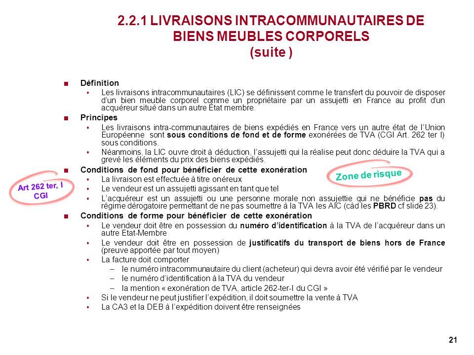 21 2.2.1 LIVRAISONS INTRACOMMUNAUTAIRES DE BIENS MEUBLES CORPORELS (suite ) Définition Les livraisons intracommunautaires (LIC) se définissent comme l
