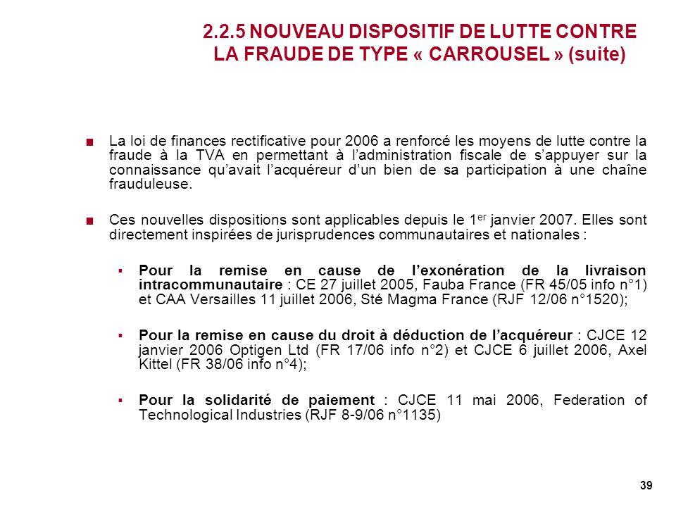 39 2.2.5 NOUVEAU DISPOSITIF DE LUTTE CONTRE LA FRAUDE DE TYPE « CARROUSEL » (suite) La loi de finances rectificative pour 2006 a renforcé les moyens d