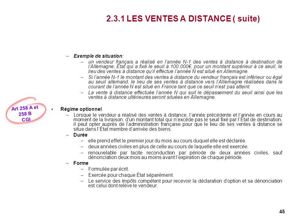 45 2.3.1 LES VENTES A DISTANCE ( suite) –Exemple de situation: –un vendeur français a réalisé en lannée N-1 des ventes à distance à destination de lAl