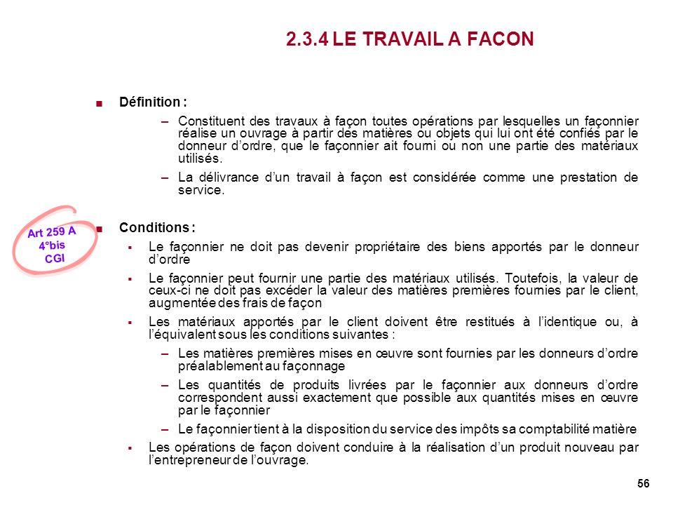 56 2.3.4 LE TRAVAIL A FACON Définition : –Constituent des travaux à façon toutes opérations par lesquelles un façonnier réalise un ouvrage à partir de