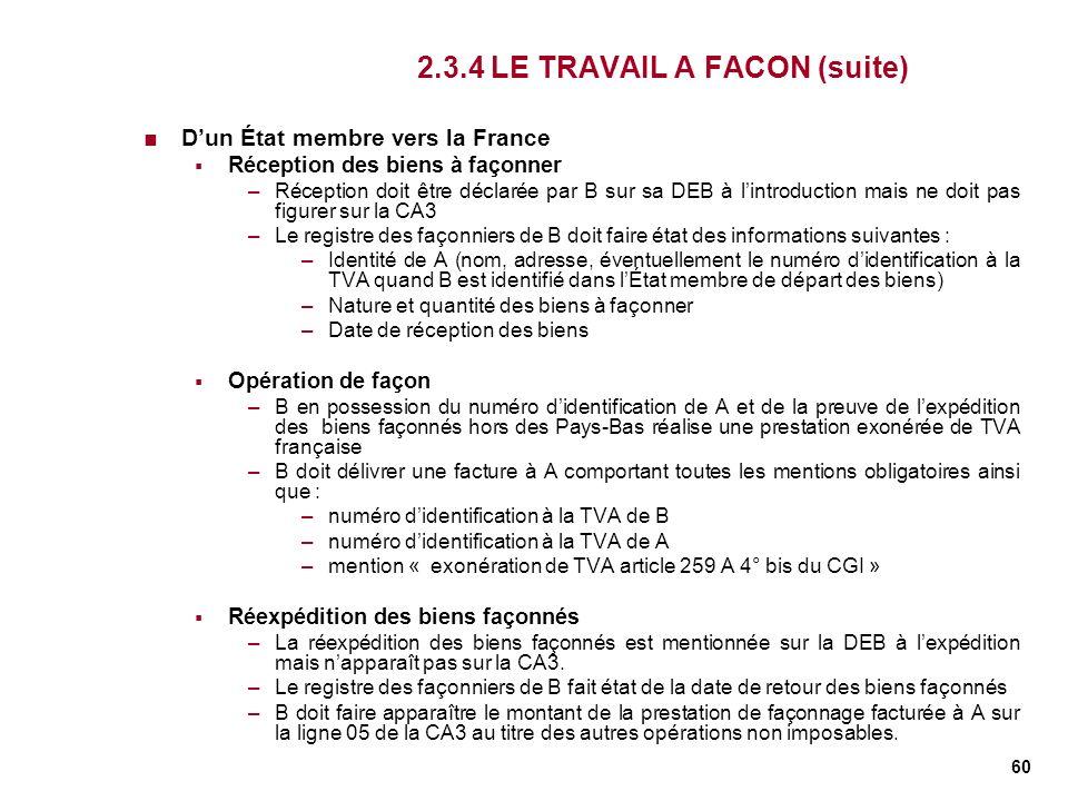 60 2.3.4 LE TRAVAIL A FACON (suite) Dun État membre vers la France Réception des biens à façonner –Réception doit être déclarée par B sur sa DEB à lin