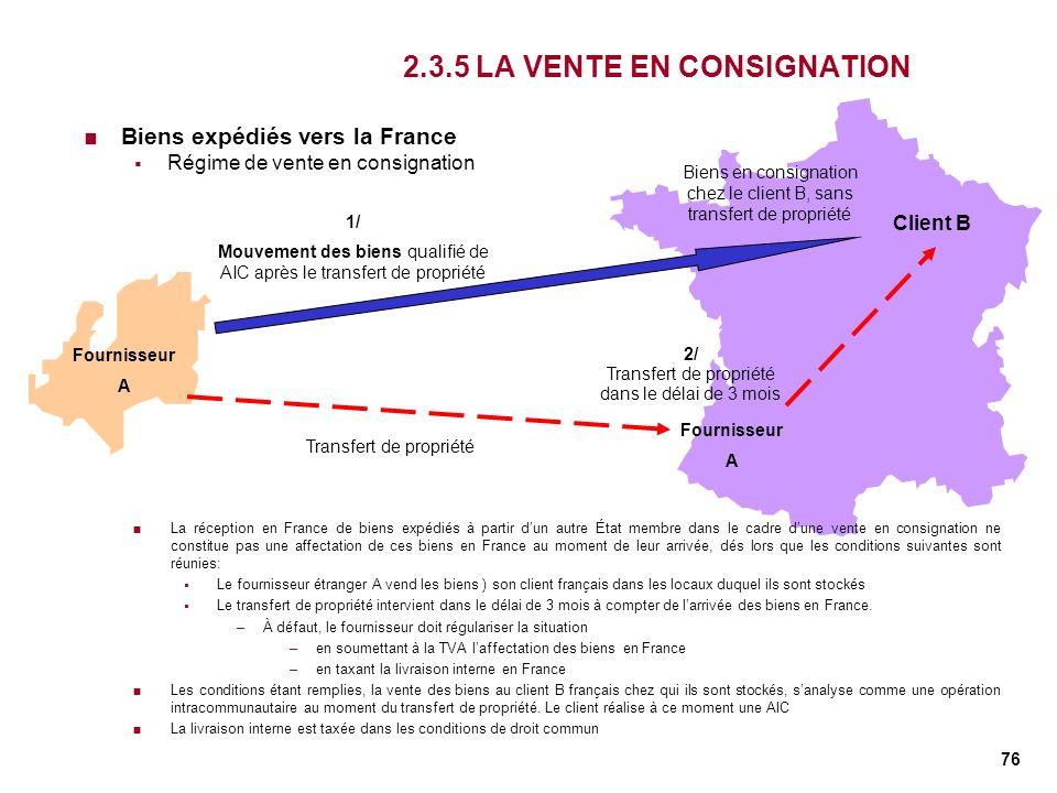 76 2.3.5 LA VENTE EN CONSIGNATION Biens expédiés vers la France Régime de vente en consignation Fournisseur A Client B 1/ Mouvement des biens qualifié