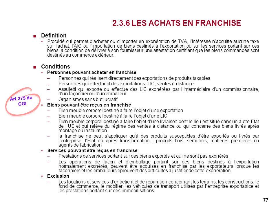 77 2.3.6 LES ACHATS EN FRANCHISE Définition Procédé qui permet dacheter ou dimporter en exonération de TVA, lintéressé nacquitte aucune taxe sur lacha