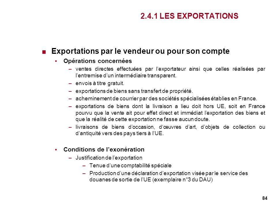 84 2.4.1 LES EXPORTATIONS Exportations par le vendeur ou pour son compte Opérations concernées –ventes directes effectuées par lexportateur ainsi que