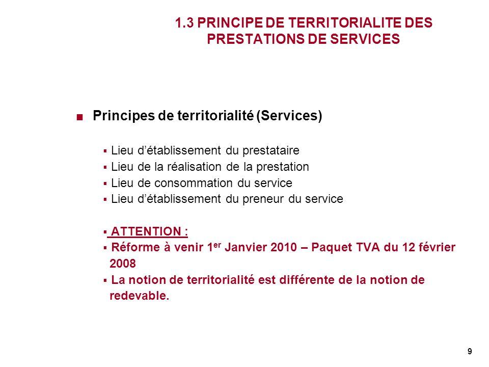 9 1.3 PRINCIPE DE TERRITORIALITE DES PRESTATIONS DE SERVICES Principes de territorialité (Services) Lieu détablissement du prestataire Lieu de la réal