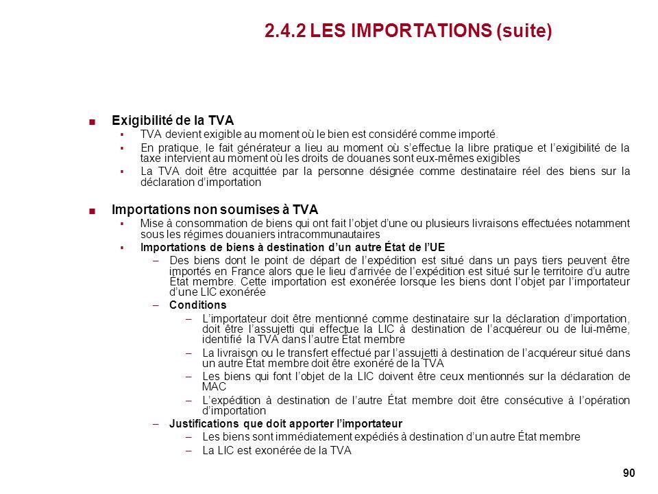 90 2.4.2 LES IMPORTATIONS (suite) Exigibilité de la TVA TVA devient exigible au moment où le bien est considéré comme importé. En pratique, le fait gé