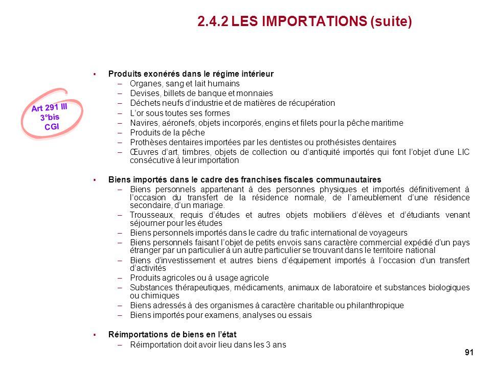 91 2.4.2 LES IMPORTATIONS (suite) Produits exonérés dans le régime intérieur –Organes, sang et lait humains –Devises, billets de banque et monnaies –D