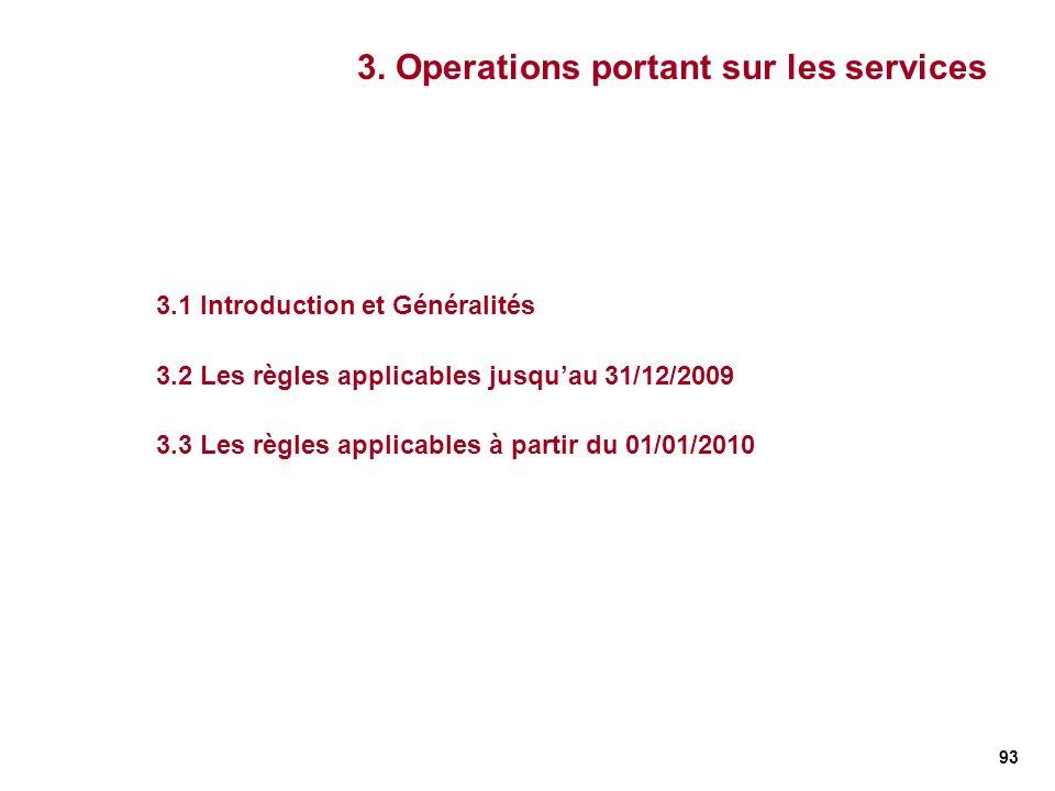 93 3. Operations portant sur les services 3.1 Introduction et Généralités 3.2 Les règles applicables jusquau 31/12/2009 3.3 Les règles applicables à p
