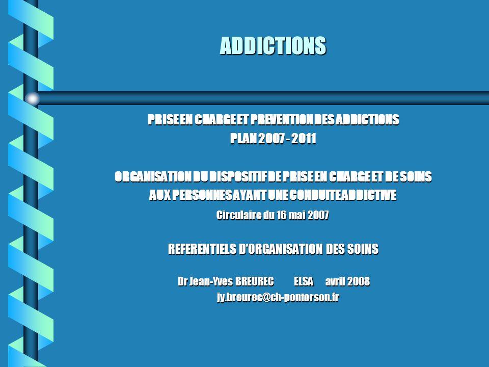 ADDICTIONS PRISE EN CHARGE ET PREVENTION DES ADDICTIONS PLAN 2007 - 2011 ORGANISATION DU DISPOSITIF DE PRISE EN CHARGE ET DE SOINS AUX PERSONNES AYANT