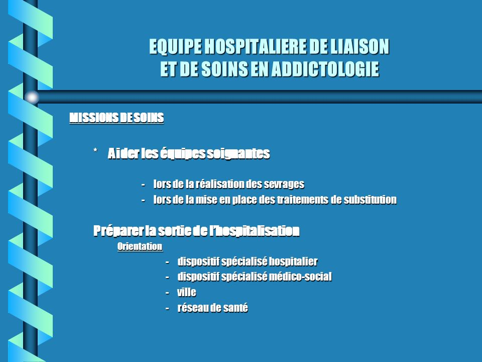 EQUIPE HOSPITALIERE DE LIAISON ET DE SOINS EN ADDICTOLOGIE MISSIONS DE SOINS *Aider les équipes soignantes -lors de la réalisation des sevrages -lors