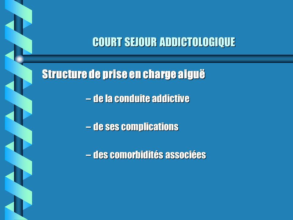 COURT SEJOUR ADDICTOLOGIQUE Structure de prise en charge aiguë –de la conduite addictive –de ses complications –des comorbidités associées