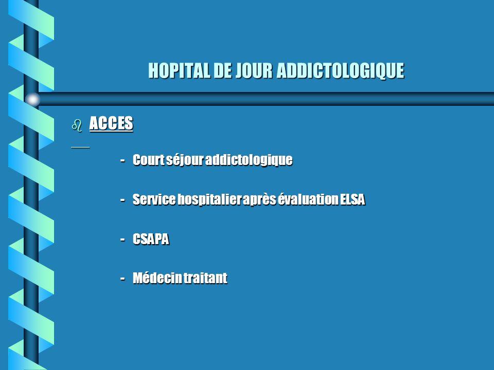 HOPITAL DE JOUR ADDICTOLOGIQUE b ACCES -Court séjour addictologique -Service hospitalier après évaluation ELSA -CSAPA -Médecin traitant