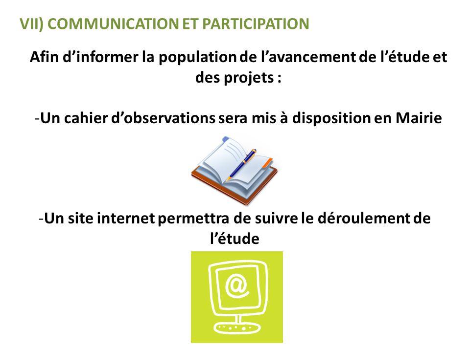 VII) COMMUNICATION ET PARTICIPATION Afin dinformer la population de lavancement de létude et des projets : -Un cahier dobservations sera mis à disposi