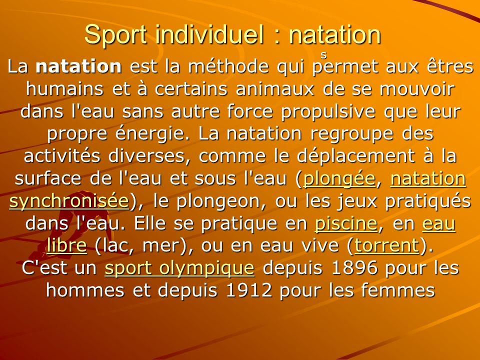 Sport individuel : natation La natation est la méthode qui permet aux êtres humains et à certains animaux de se mouvoir dans l'eau sans autre force pr