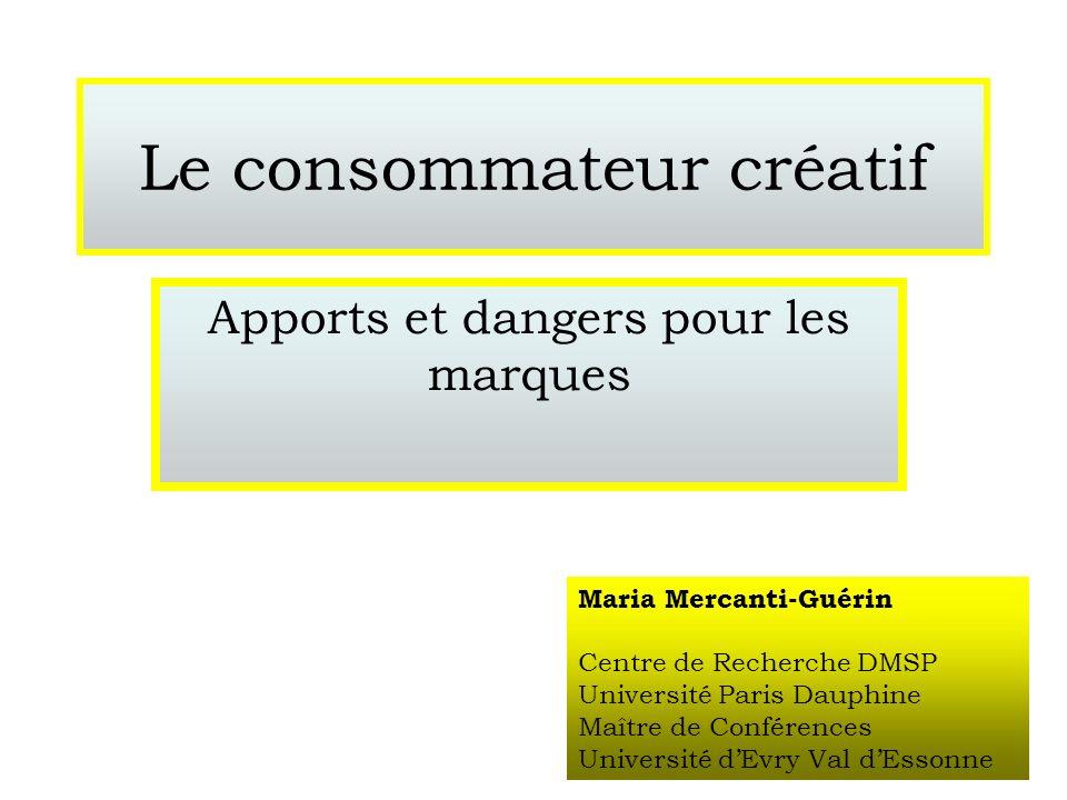 Le consommateur créatif Apports et dangers pour les marques Maria Mercanti-Guérin Centre de Recherche DMSP Université Paris Dauphine Maître de Confére