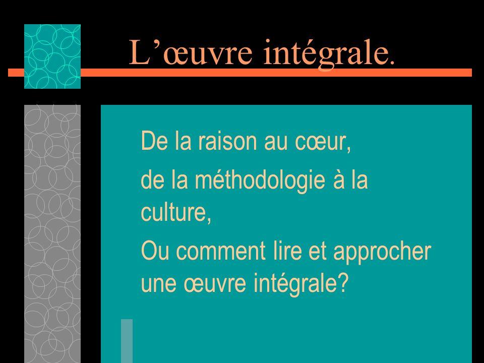 Lœuvre intégrale. De la raison au cœur, de la méthodologie à la culture, Ou comment lire et approcher une œuvre intégrale?