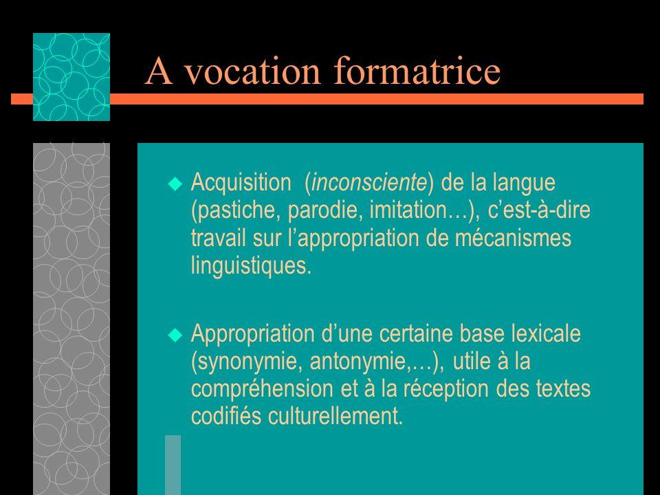 A vocation formatrice Acquisition ( inconsciente ) de la langue (pastiche, parodie, imitation…), cest-à-dire travail sur lappropriation de mécanismes linguistiques.