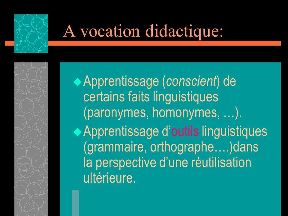 A vocation didactique: Apprentissage ( conscient ) de certains faits linguistiques (paronymes, homonymes, …). Apprentissage doutils linguistiques (gra