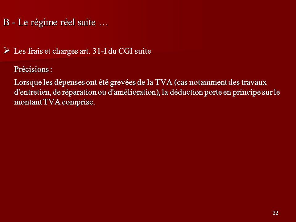 22 B - Le régime réel suite … Les frais et charges art. 31-I du CGI suite Précisions : Lorsque les dépenses ont été grevées de la TVA (cas notamment d
