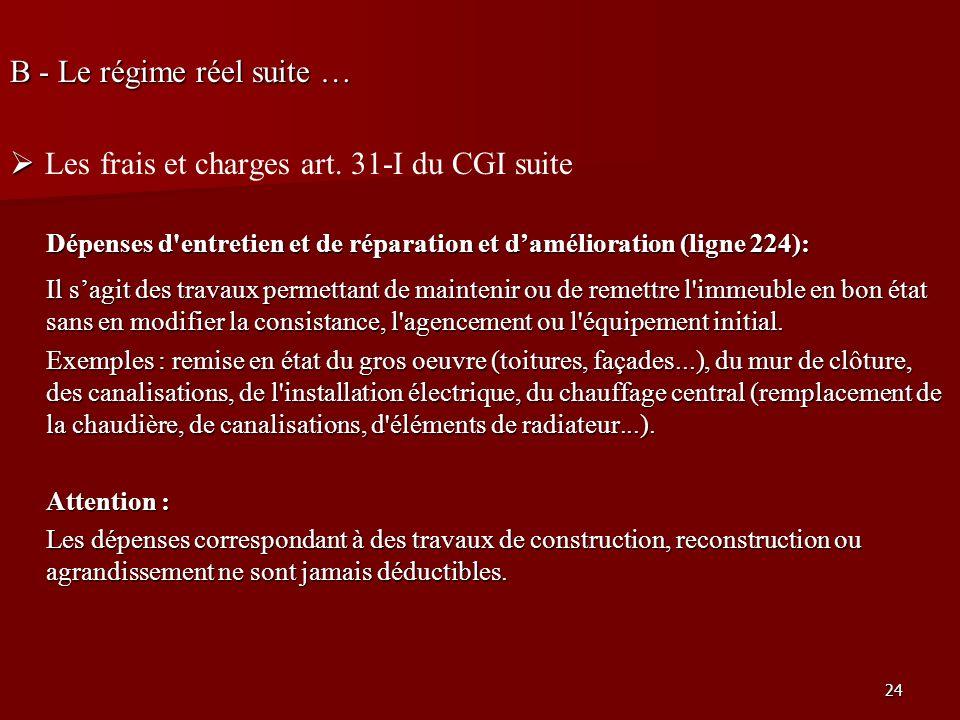24 B - Le régime réel suite … Les frais et charges art. 31-I du CGI suite Dépenses d'entretien et de réparation et damélioration (ligne 224): Il sagit