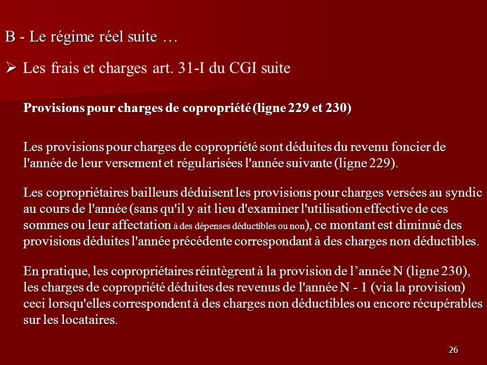 26 B - Le régime réel suite … Les frais et charges art. 31-I du CGI suite Provisions pour charges de copropriété (ligne 229 et 230) Les provisions pou