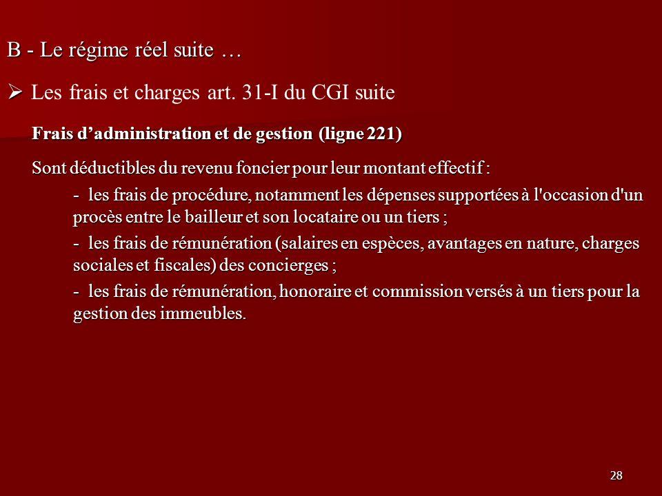 28 B - Le régime réel suite … Les frais et charges art. 31-I du CGI suite Frais dadministration et de gestion (ligne 221) Sont déductibles du revenu f