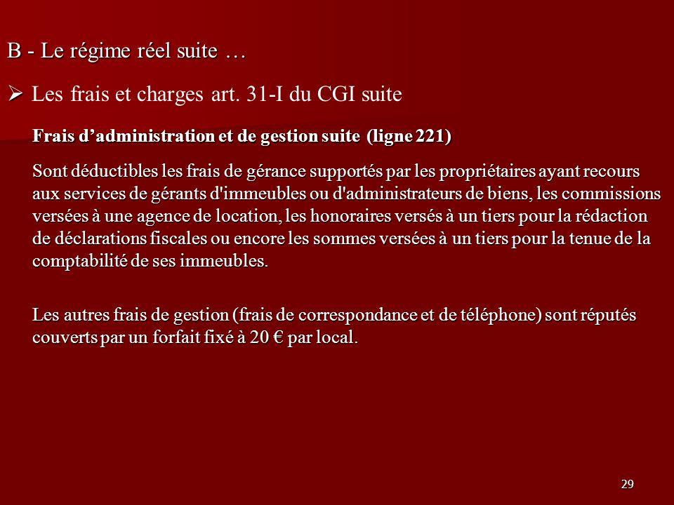 29 B - Le régime réel suite … Les frais et charges art. 31-I du CGI suite Frais dadministration et de gestion suite (ligne 221) Sont déductibles les f