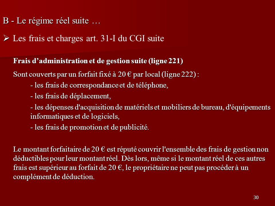 30 B - Le régime réel suite … Les frais et charges art. 31-I du CGI suite Frais dadministration et de gestion suite (ligne 221) Sont couverts par un f