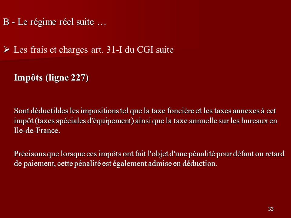 33 B - Le régime réel suite … Les frais et charges art. 31-I du CGI suite Impôts (ligne 227) Sont déductibles les impositions tel que la taxe foncière