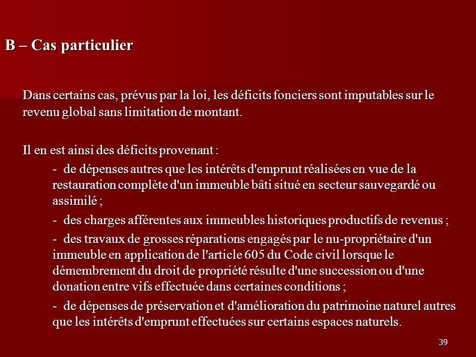 39 B – Cas particulier Dans certains cas, prévus par la loi, les déficits fonciers sont imputables sur le revenu global sans limitation de montant. Il