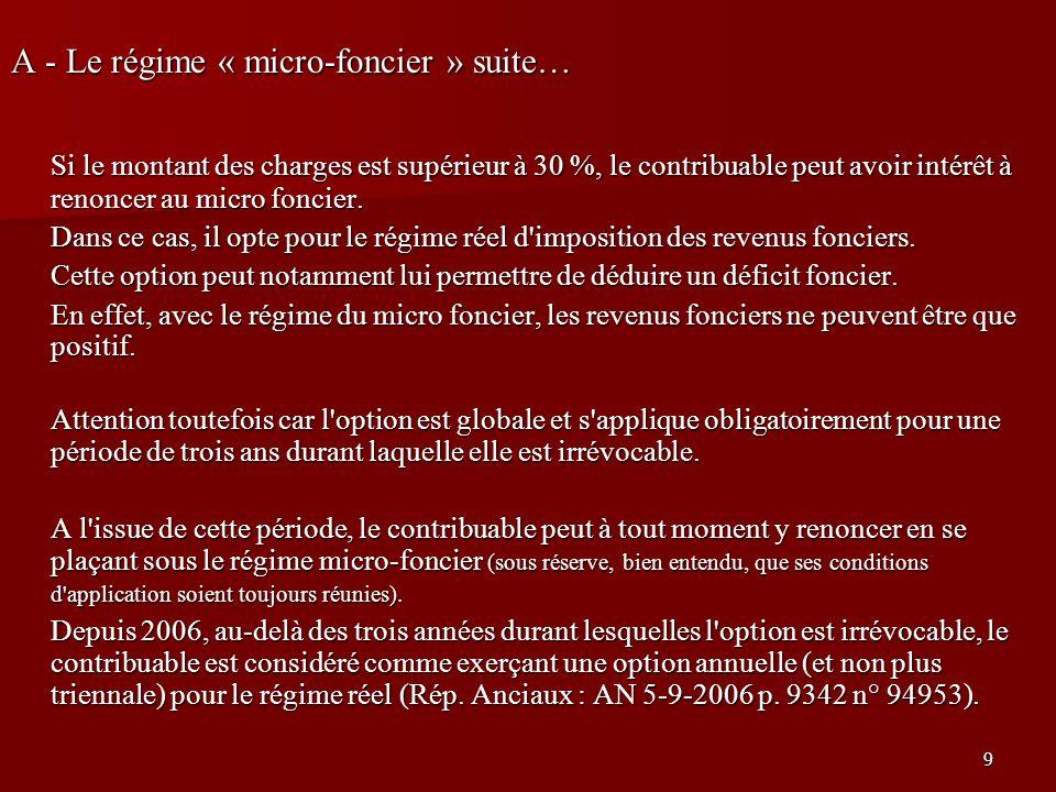 9 A - Le régime « micro-foncier » suite… Si le montant des charges est supérieur à 30 %, le contribuable peut avoir intérêt à renoncer au micro foncie