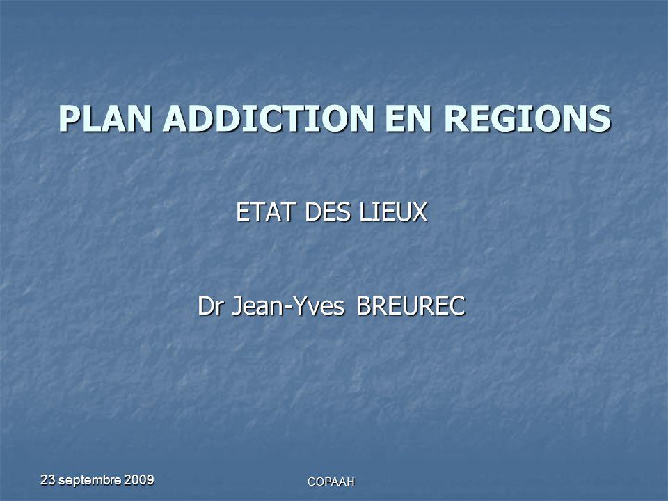 23 septembre 2009 COPAAH PLAN ADDICTION EN REGIONS ETAT DES LIEUX Dr Jean-Yves BREUREC