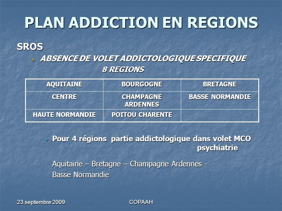 23 septembre 2009COPAAH PLAN ADDICTION EN REGIONS SROS ABSENCE DE VOLET ADDICTOLOGIQUE SPECIFIQUE ABSENCE DE VOLET ADDICTOLOGIQUE SPECIFIQUE 8 REGIONS