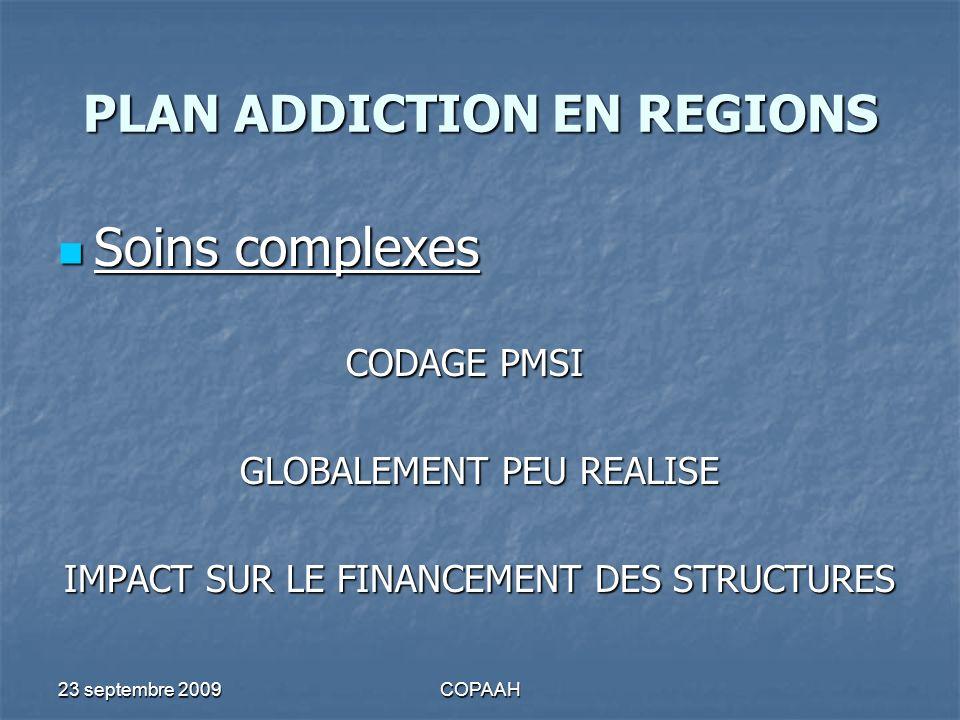 23 septembre 2009COPAAH PLAN ADDICTION EN REGIONS Soins complexes Soins complexes CODAGE PMSI GLOBALEMENT PEU REALISE IMPACT SUR LE FINANCEMENT DES ST
