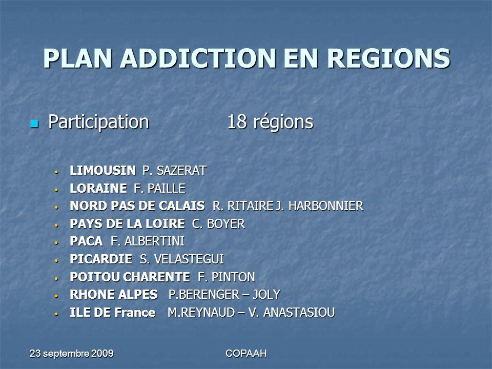 23 septembre 2009COPAAH PLAN ADDICTION EN REGIONS COMMISSION REGIONALE ADDICTION COMMISSION REGIONALE ADDICTION Mise en place dans 15 régions ALSACEAQUITAINEAUVERGNE BOURGOGNEBRETAGNE CHAMPAGNE ARDENNES BASSE NORMANDIE HAUTE NORMANDIE LORAINE NORD PAS DE CALAIS PAYS DE LA LOIRE PACA PICARDIE POITOU CHARENTE RHONE ALPES