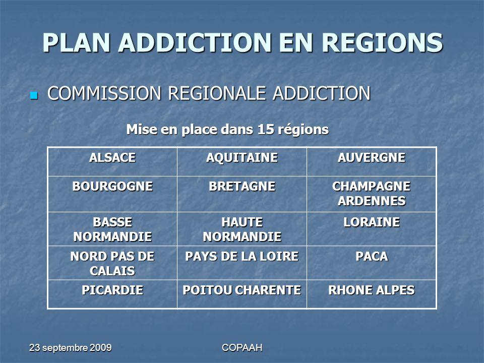 23 septembre 2009COPAAH PLAN ADDICTION EN REGIONS COMMISSION REGIONALE ADDICTION COMMISSION REGIONALE ADDICTION Mise en place dans 15 régions ALSACEAQ