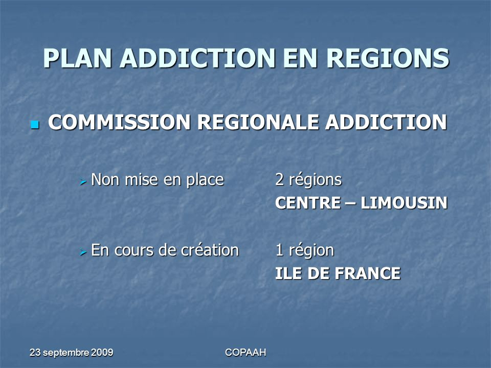 23 septembre 2009COPAAH PLAN ADDICTION EN REGIONS COMMISSION REGIONALE ADDICTION COMMISSION REGIONALE ADDICTION Non mise en place2 régions Non mise en