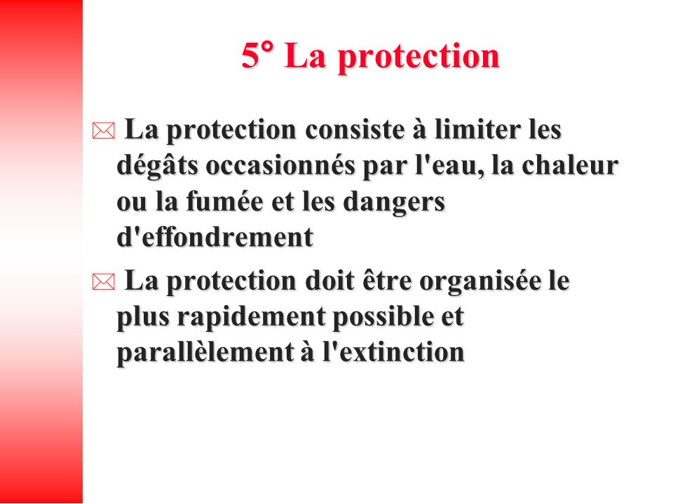 5° La protection La protection consiste à limiter les dégâts occasionnés par l'eau, la chaleur ou la fumée et les dangers d'effondrement La protection