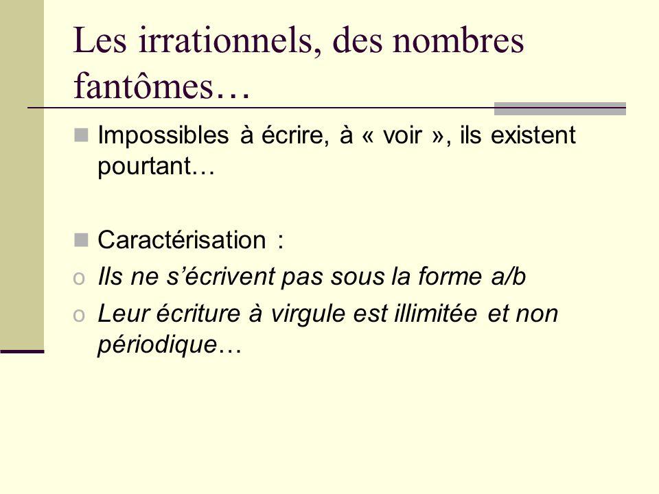 Les irrationnels, des nombres fantômes … Impossibles à écrire, à « voir », ils existent pourtant… Caractérisation : o Ils ne sécrivent pas sous la forme a/b o Leur écriture à virgule est illimitée et non périodique…