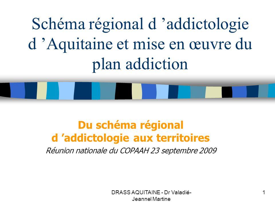 DRASS AQUITAINE - Dr Valadié- Jeannel Martine 1 Schéma régional d addictologie d Aquitaine et mise en œuvre du plan addiction Du schéma régional d add