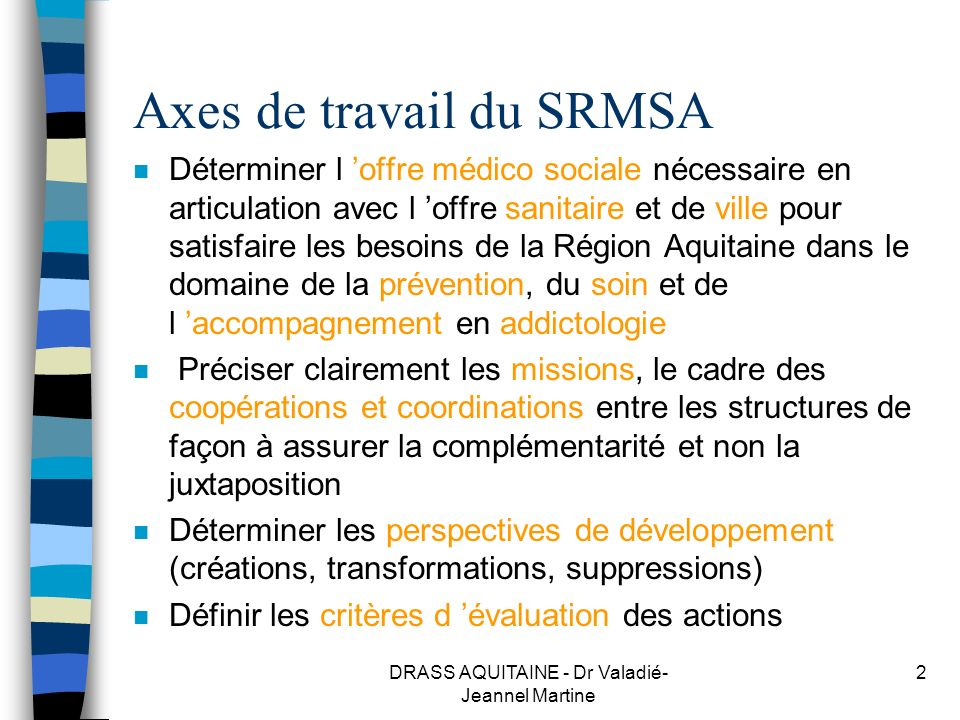 DRASS AQUITAINE - Dr Valadié- Jeannel Martine 2 Axes de travail du SRMSA n Déterminer l offre médico sociale nécessaire en articulation avec l offre s