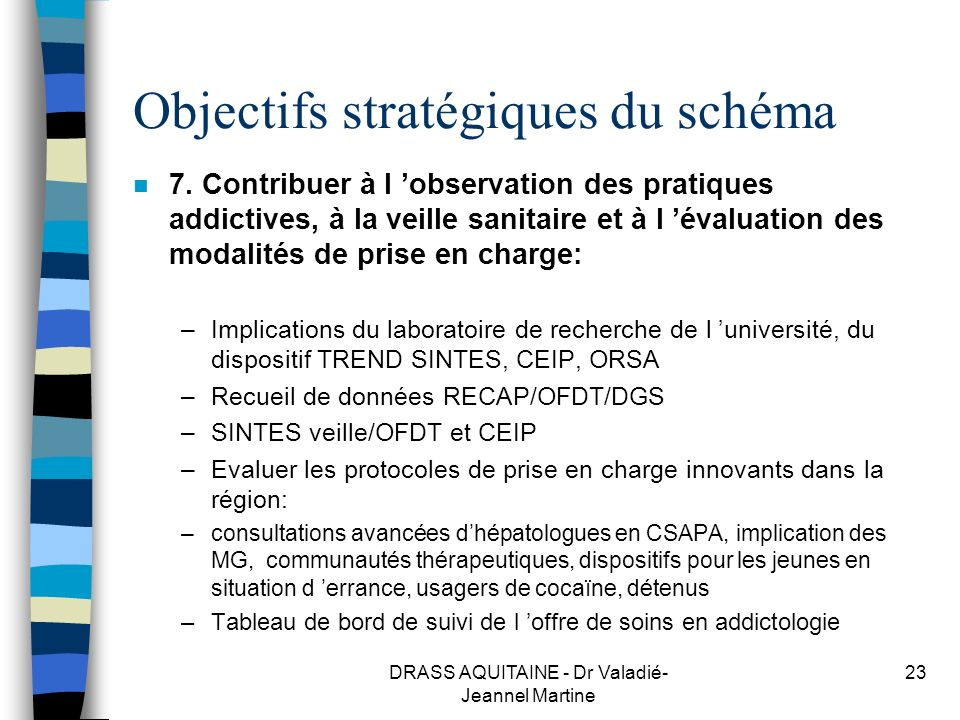 DRASS AQUITAINE - Dr Valadié- Jeannel Martine 23 Objectifs stratégiques du schéma n 7. Contribuer à l observation des pratiques addictives, à la veill