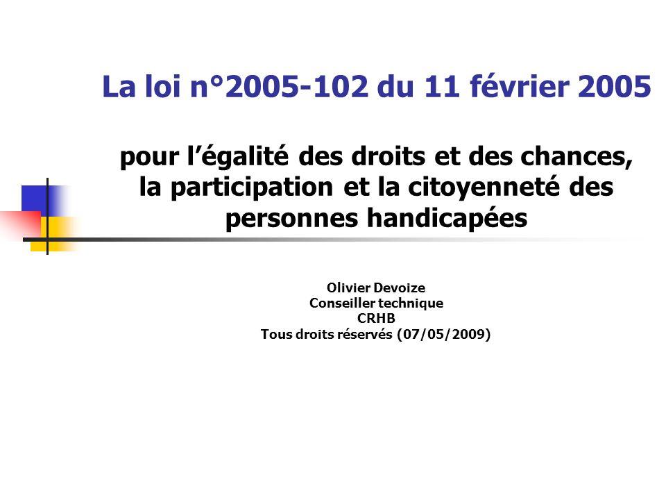 La loi n°2005-102 du 11 février 2005 pour légalité des droits et des chances, la participation et la citoyenneté des personnes handicapées Olivier Devoize Conseiller technique CRHB Tous droits réservés (07/05/2009)