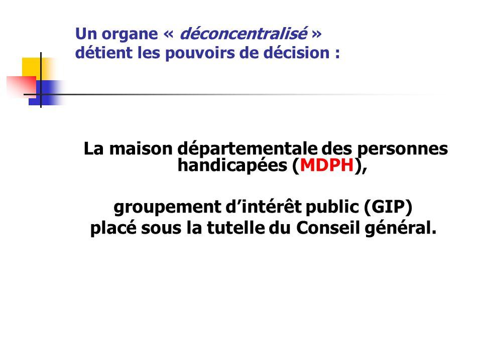 Un organe « déconcentralisé » détient les pouvoirs de décision : La maison départementale des personnes handicapées (MDPH), groupement dintérêt public (GIP) placé sous la tutelle du Conseil général.