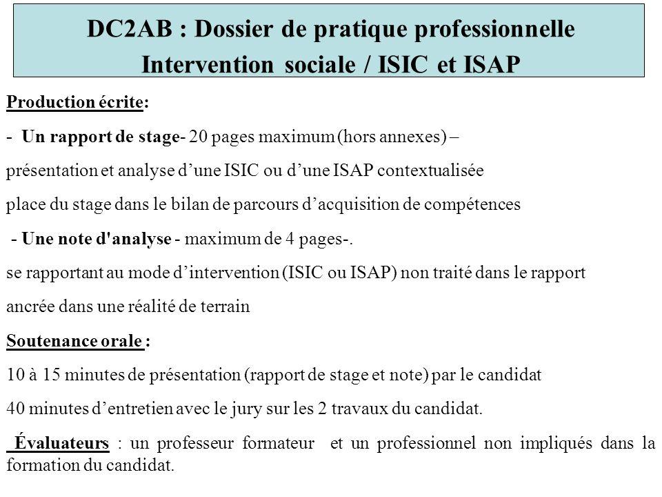 DC2AB : Dossier de pratique professionnelle Intervention sociale / ISIC et ISAP Production écrite: - Un rapport de stage- 20 pages maximum (hors annexes) – présentation et analyse dune ISIC ou dune ISAP contextualisée place du stage dans le bilan de parcours dacquisition de compétences - Une note d analyse - maximum de 4 pages-.