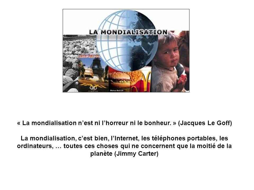 « La mondialisation nest ni lhorreur ni le bonheur. » (Jacques Le Goff) La mondialisation, cest bien, lInternet, les téléphones portables, les ordinat