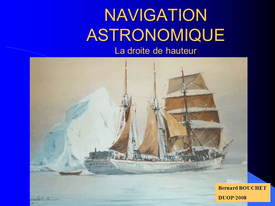 NAVIGATION ASTRONOMIQUE La droite de hauteur Bernard BOUCHET DUOP/2008